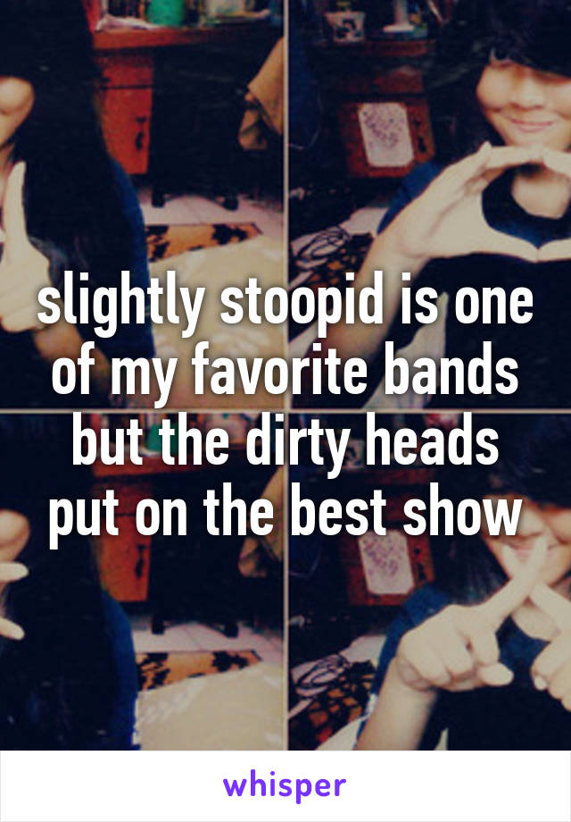 slightly stoopid is one of my favorite bands but the dirty heads put on the best show
