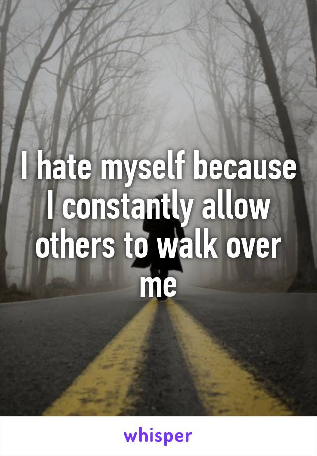 I hate myself because I constantly allow others to walk over me