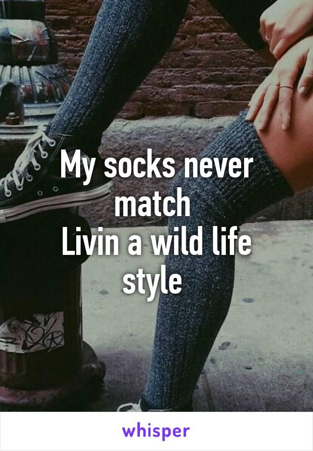 My socks never match  Livin a wild life style