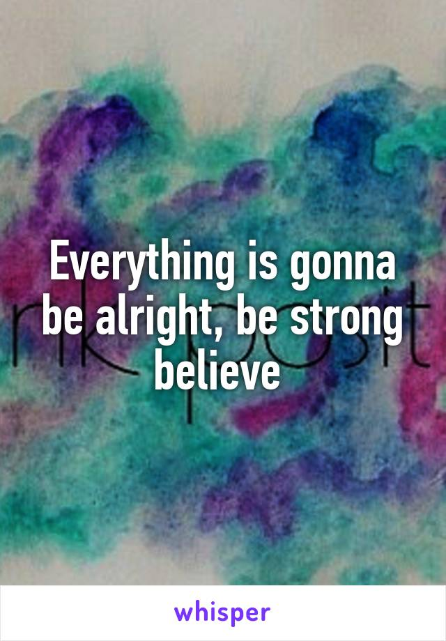Everything is gonna be alright, be strong believe