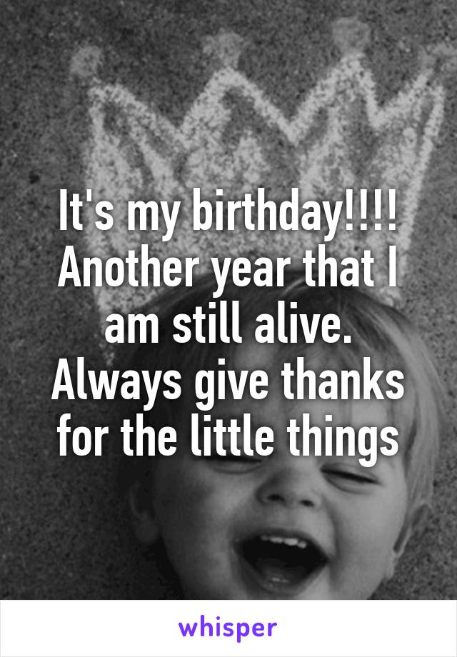 It's my birthday!!!! Another year that I am still alive. Always give thanks for the little things