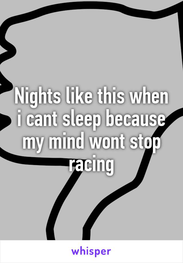 Nights like this when i cant sleep because my mind wont stop racing