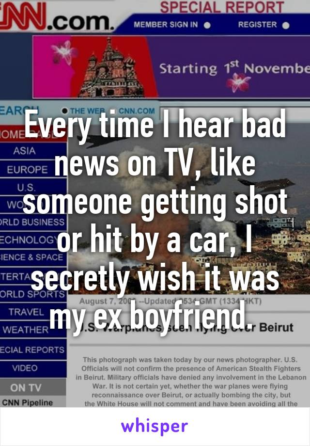 Every time I hear bad news on TV, like someone getting shot or hit by a car, I secretly wish it was my ex boyfriend.