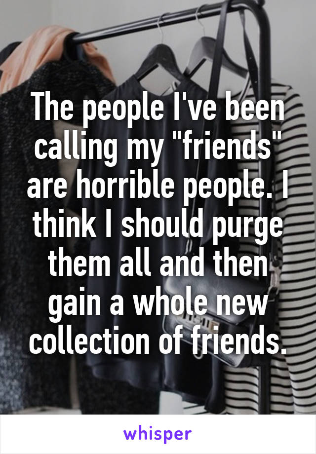 """The people I've been calling my """"friends"""" are horrible people. I think I should purge them all and then gain a whole new collection of friends."""