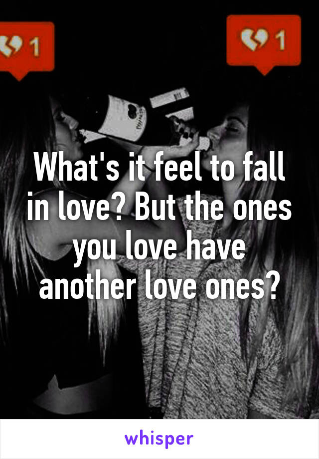 What's it feel to fall in love? But the ones you love have another love ones?