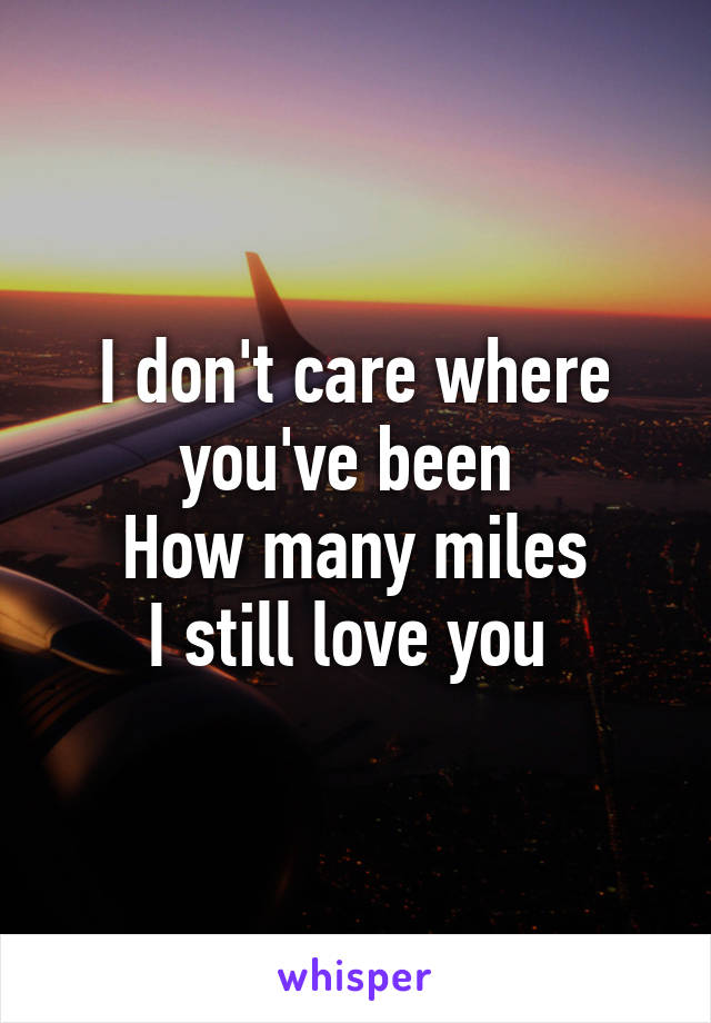 I don't care where you've been  How many miles I still love you