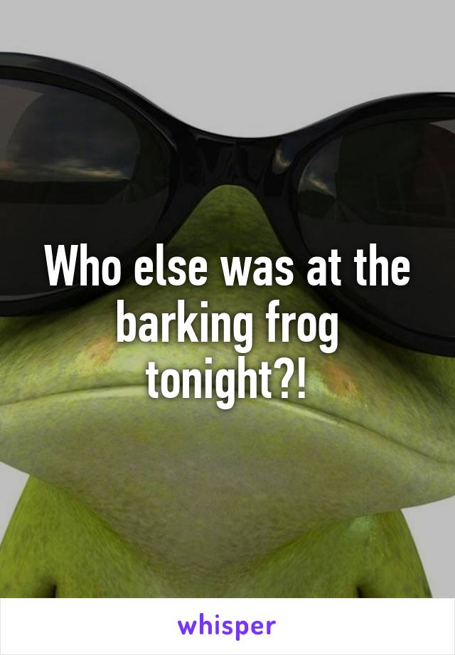 Who else was at the barking frog tonight?!