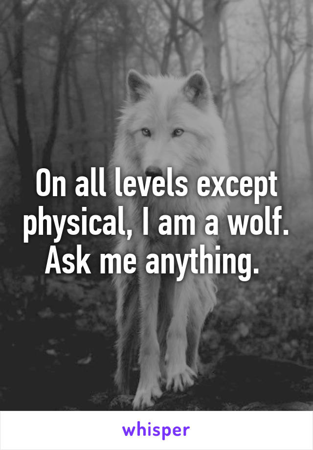 On all levels except physical, I am a wolf. Ask me anything.