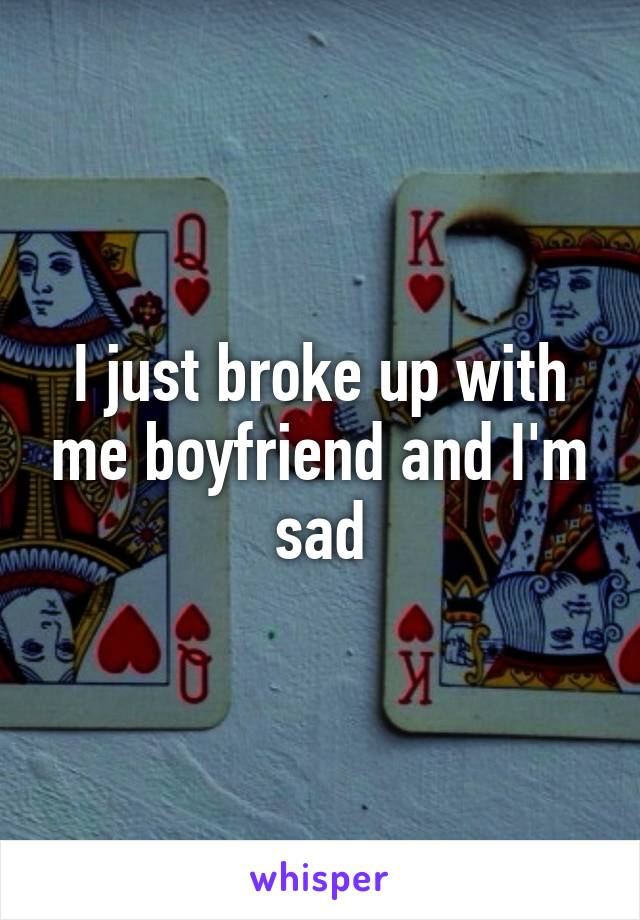 I just broke up with me boyfriend and I'm sad