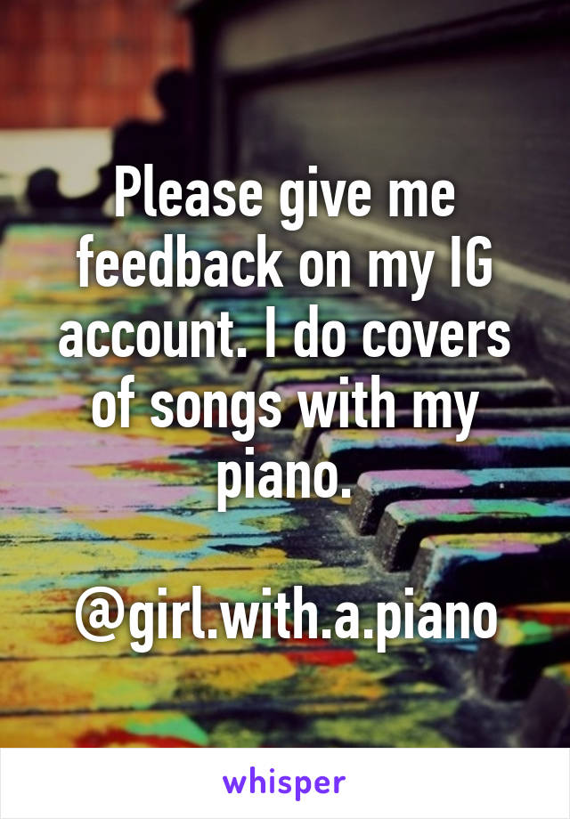 Please give me feedback on my IG account. I do covers of songs with my piano.  @girl.with.a.piano
