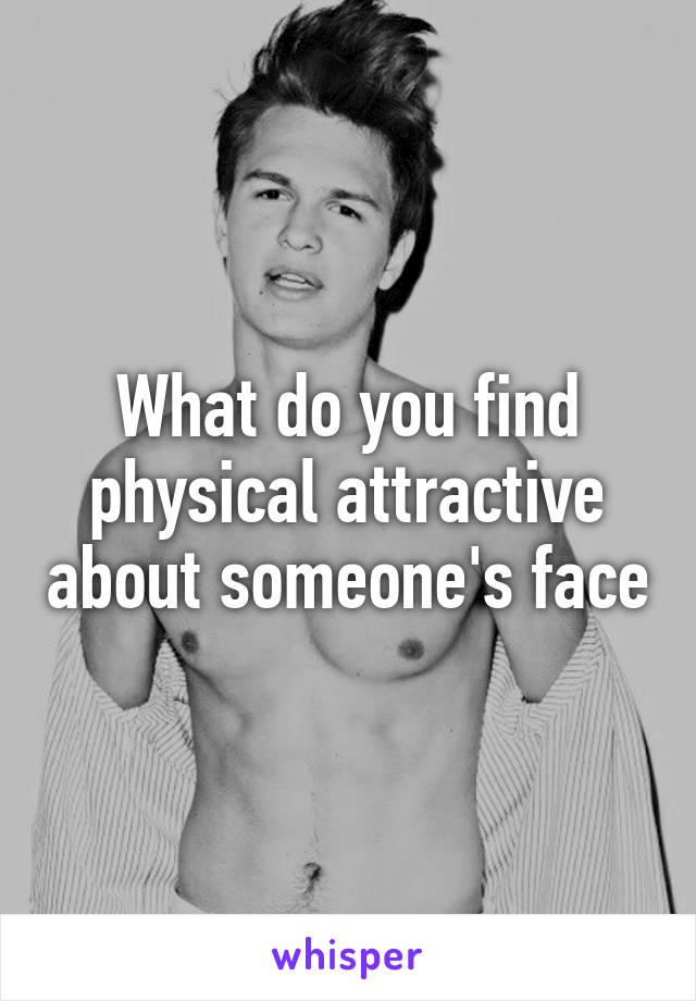 What do you find physical attractive about someone's face