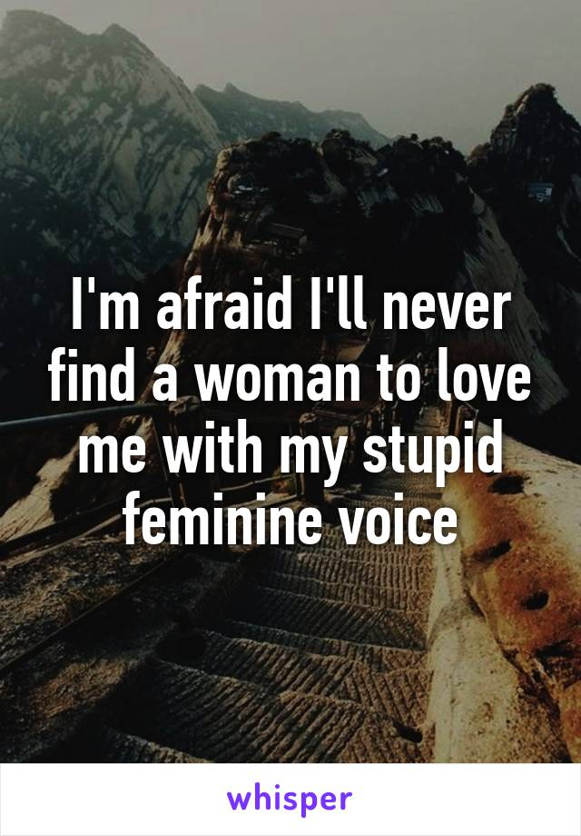 I'm afraid I'll never find a woman to love me with my stupid feminine voice