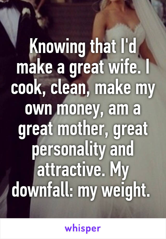 Knowing that I'd make a great wife. I cook, clean, make my own money, am a great mother, great personality and attractive. My downfall: my weight.