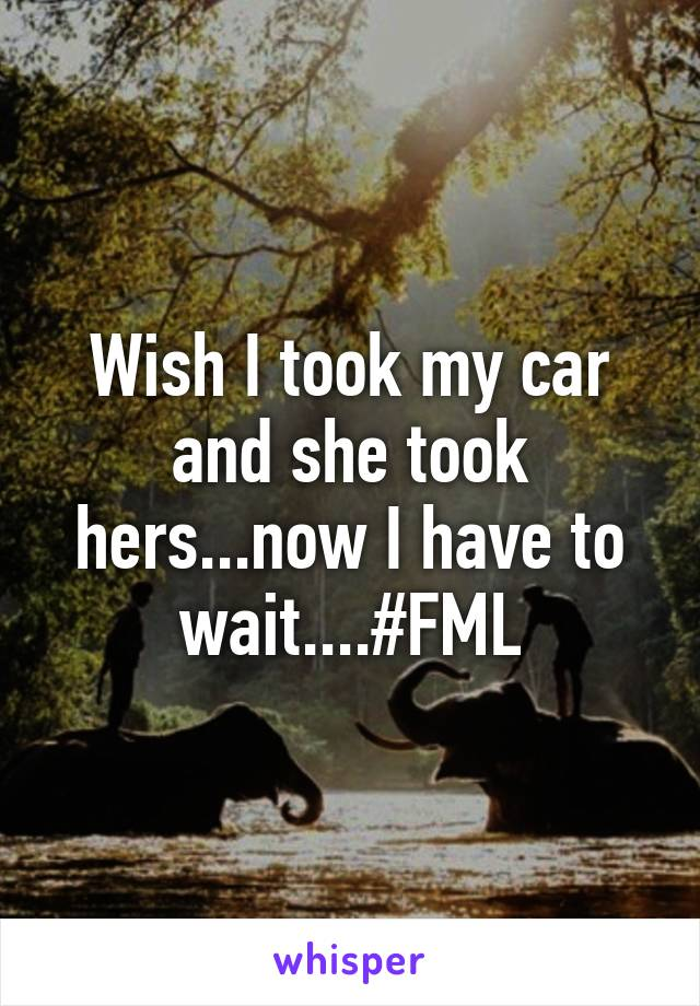 Wish I took my car and she took hers...now I have to wait....#FML
