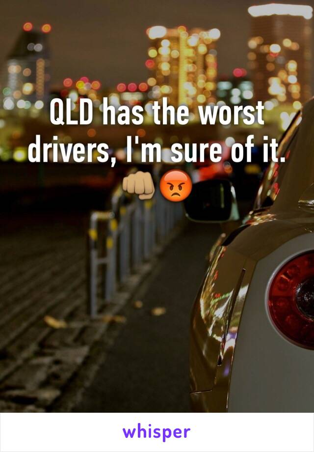 QLD has the worst drivers, I'm sure of it.  👊🏽😡