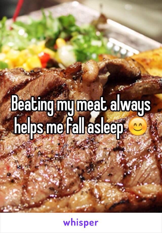 Beating my meat always helps me fall asleep 😊