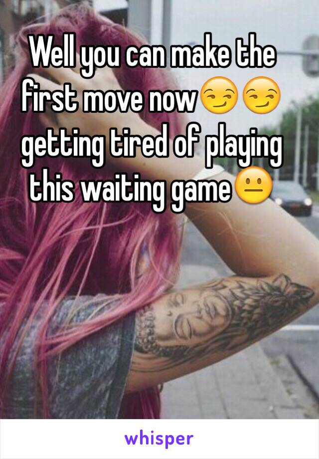 Well you can make the first move now😏😏 getting tired of playing this waiting game😐