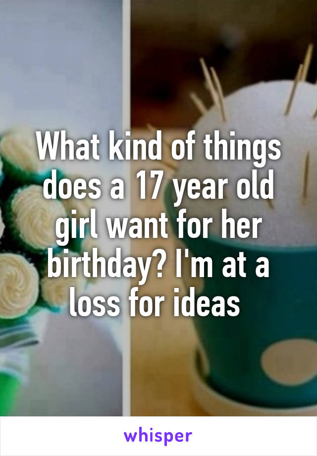 What kind of things does a 17 year old girl want for her birthday? I'm at a loss for ideas