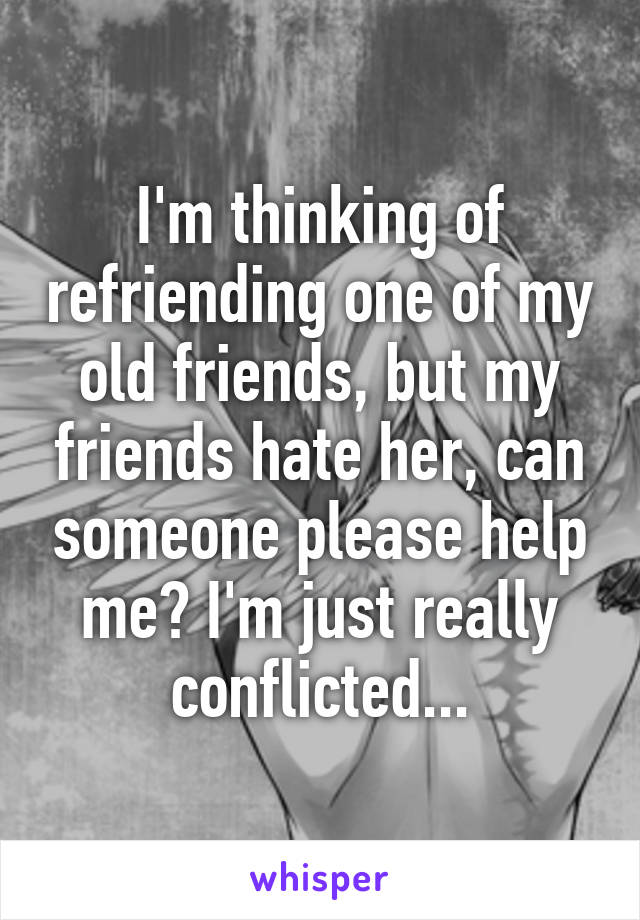 I'm thinking of refriending one of my old friends, but my friends hate her, can someone please help me? I'm just really conflicted...