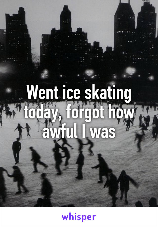 Went ice skating today, forgot how awful I was