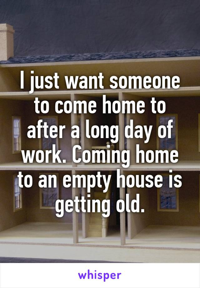 I just want someone to come home to after a long day of work. Coming home to an empty house is getting old.