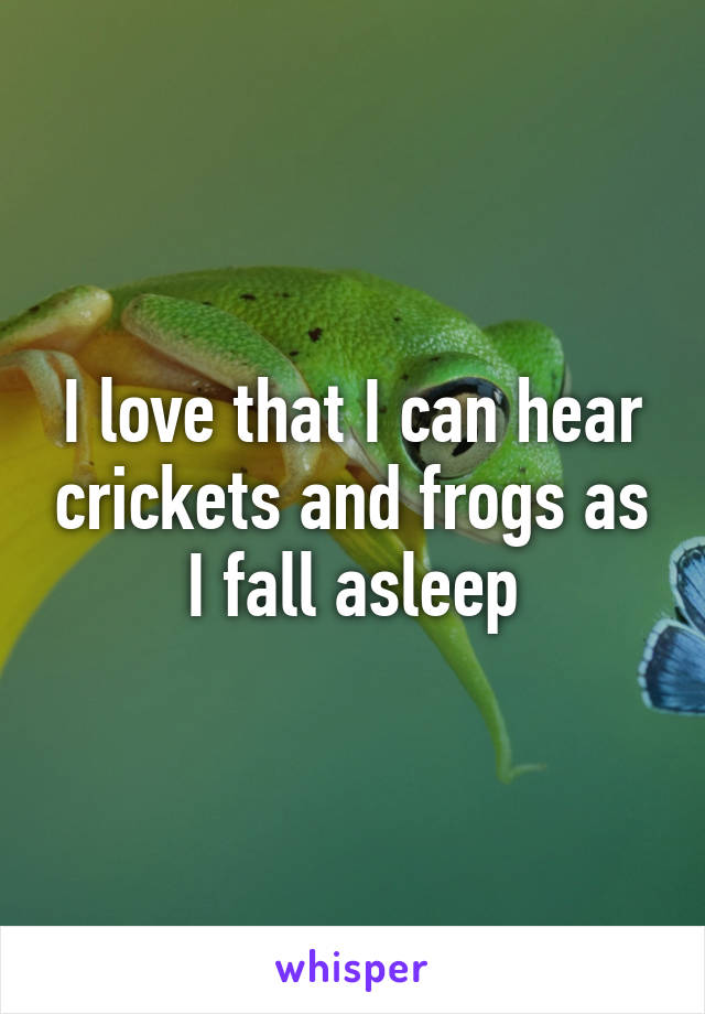 I love that I can hear crickets and frogs as I fall asleep