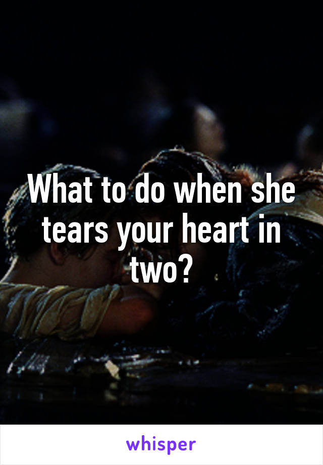 What to do when she tears your heart in two?
