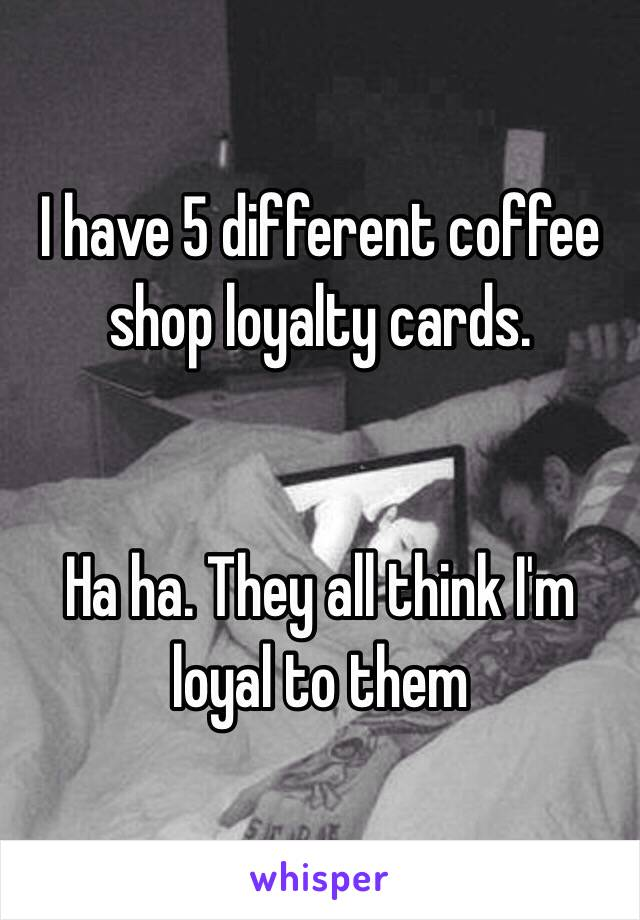 I have 5 different coffee shop loyalty cards.    Ha ha. They all think I'm loyal to them