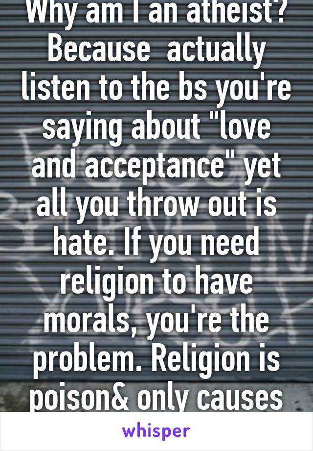 "Why am I an atheist? Because  actually listen to the bs you're saying about ""love and acceptance"" yet all you throw out is hate. If you need religion to have morals, you're the problem. Religion is poison& only causes chaos."