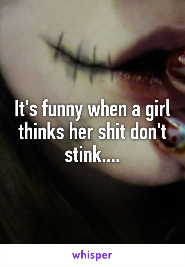 It's funny when a girl thinks her shit don't stink....
