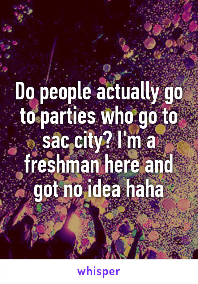 Do people actually go to parties who go to sac city? I'm a freshman here and got no idea haha