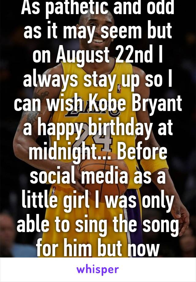 As pathetic and odd as it may seem but on August 22nd I always stay up so I can wish Kobe Bryant a happy birthday at midnight... Before social media as a little girl I was only able to sing the song for him but now that's changed