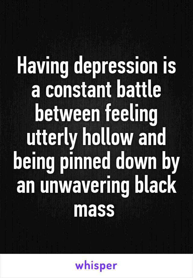 Having depression is a constant battle between feeling utterly hollow and being pinned down by an unwavering black mass