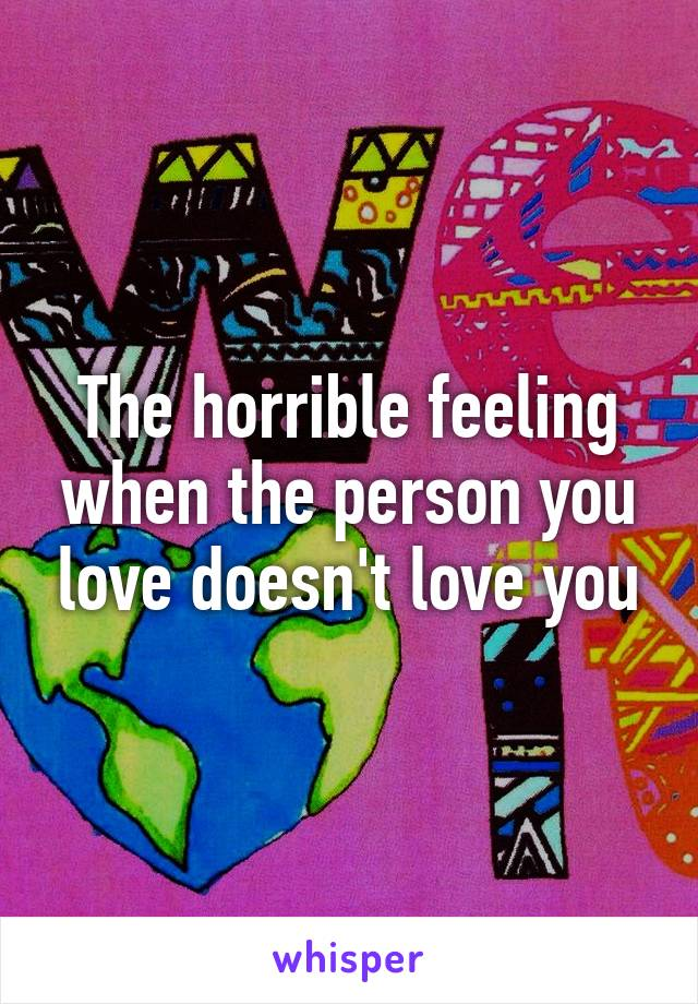 The horrible feeling when the person you love doesn't love you