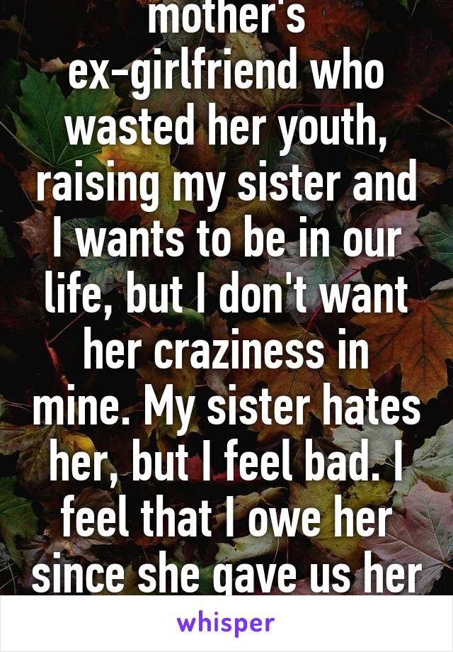 Conflicted. My mother's ex-girlfriend who wasted her youth, raising my sister and I wants to be in our life, but I don't want her craziness in mine. My sister hates her, but I feel bad. I feel that I owe her since she gave us her time. What should I do?
