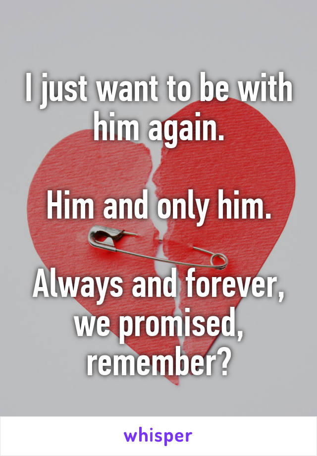 I just want to be with him again.  Him and only him.  Always and forever, we promised, remember?