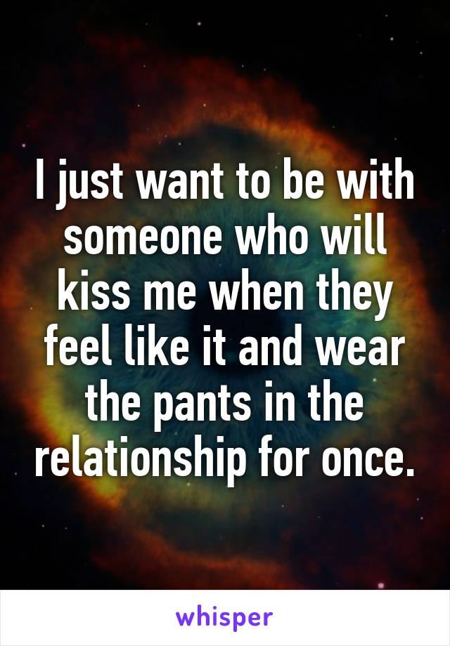 I just want to be with someone who will kiss me when they feel like it and wear the pants in the relationship for once.