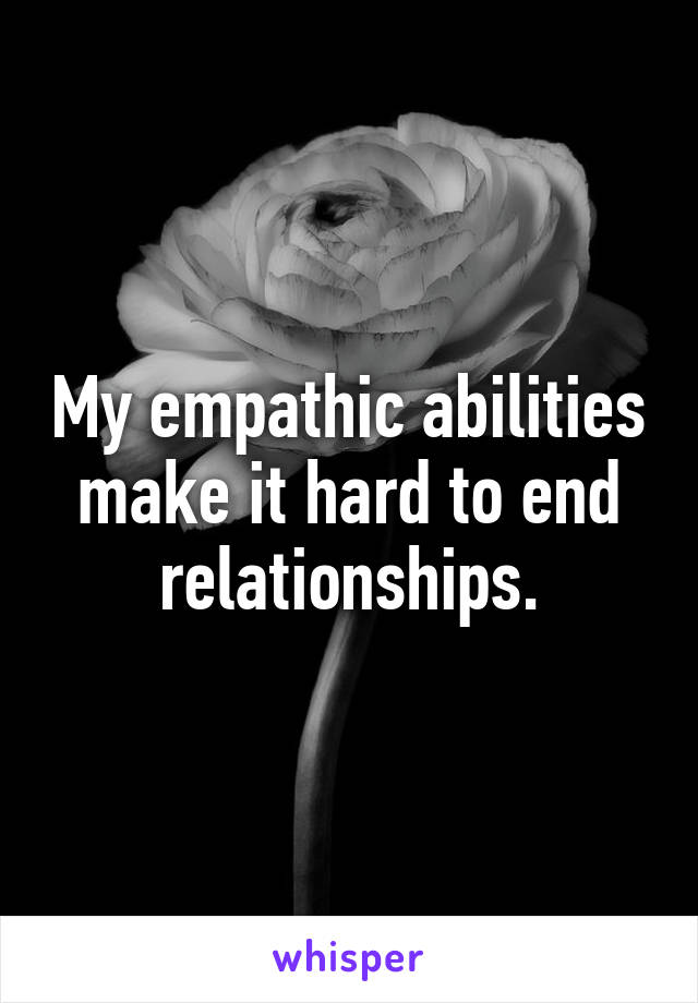 My empathic abilities make it hard to end relationships.