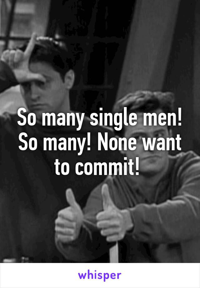 So many single men! So many! None want to commit!