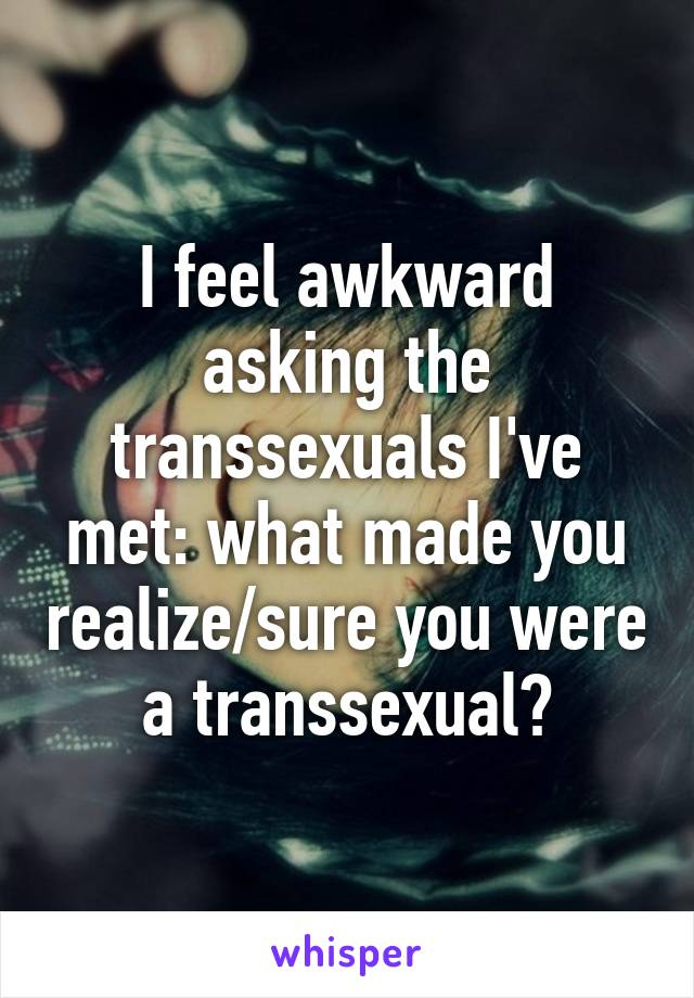 I feel awkward asking the transsexuals I've met: what made you realize/sure you were a transsexual?