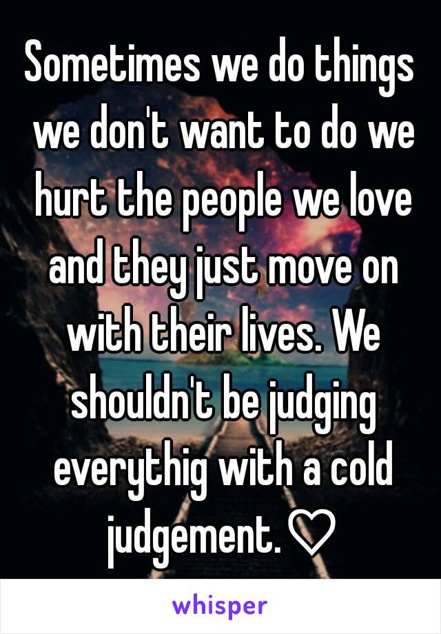 Sometimes we do things we don't want to do we hurt the people we love and they just move on with their lives. We shouldn't be judging everythig with a cold judgement.♡