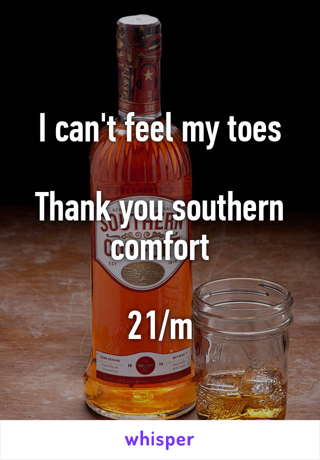 I can't feel my toes  Thank you southern comfort  21/m