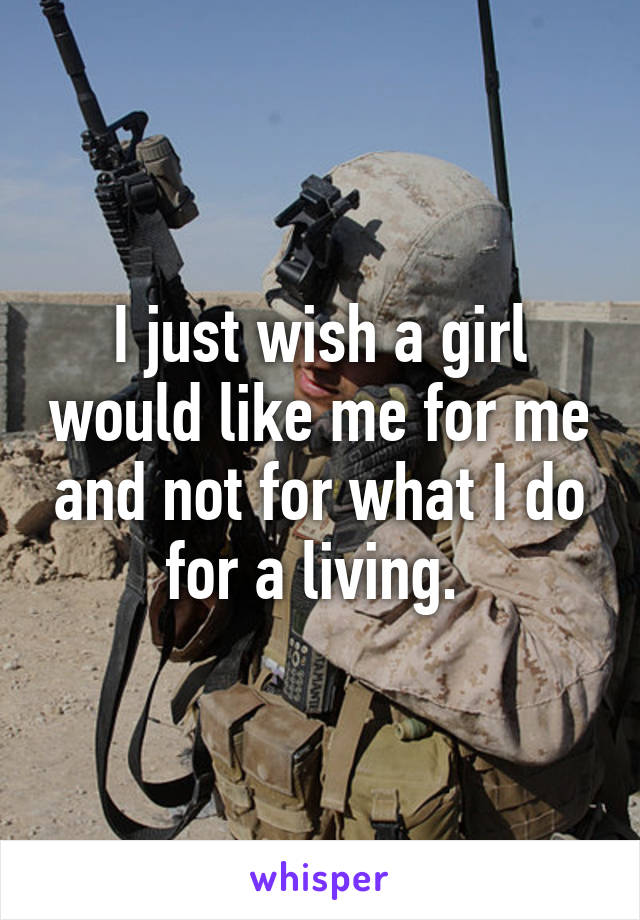 I just wish a girl would like me for me and not for what I do for a living.