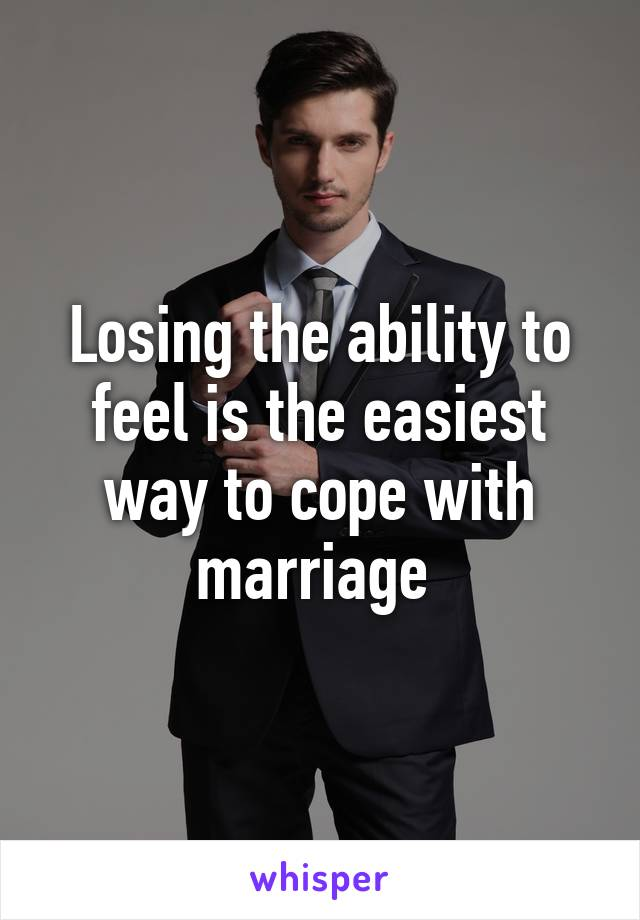 Losing the ability to feel is the easiest way to cope with marriage