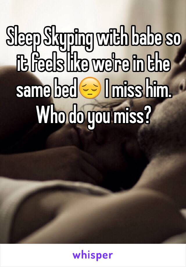 Sleep Skyping with babe so it feels like we're in the same bed😔 I miss him.  Who do you miss?
