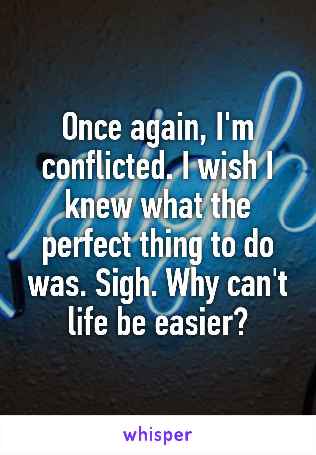 Once again, I'm conflicted. I wish I knew what the perfect thing to do was. Sigh. Why can't life be easier?