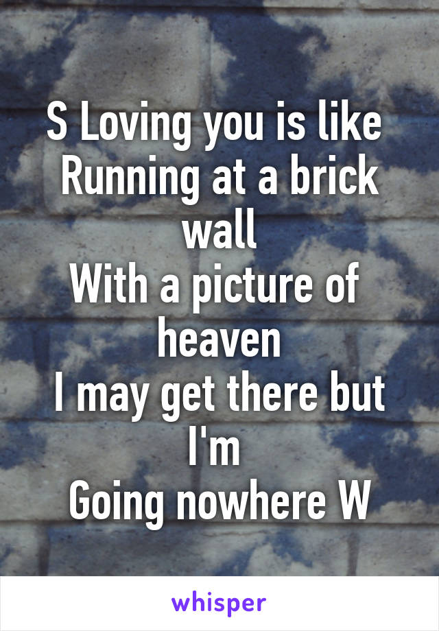 S Loving you is like  Running at a brick wall With a picture of  heaven I may get there but I'm  Going nowhere W