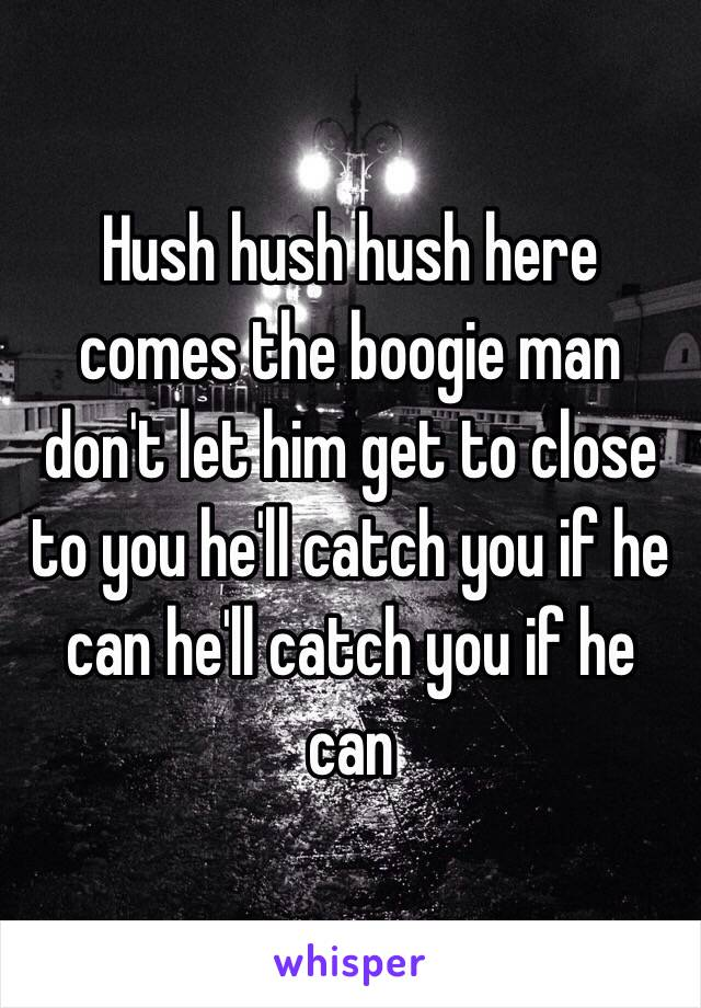 Hush hush hush here comes the boogie man don't let him get to close to you he'll catch you if he can he'll catch you if he can
