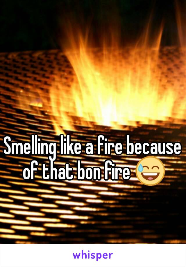 Smelling like a fire because of that bon fire 😅