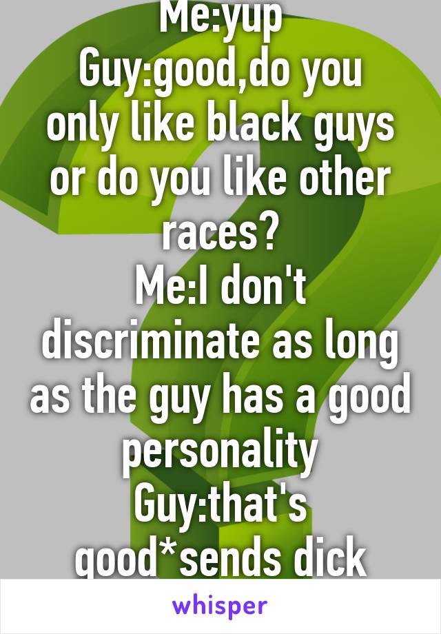 Guy:are you black? Me:yup Guy:good,do you only like black guys or do you like other races? Me:I don't discriminate as long as the guy has a good personality Guy:that's good*sends dick pics* Why!?!